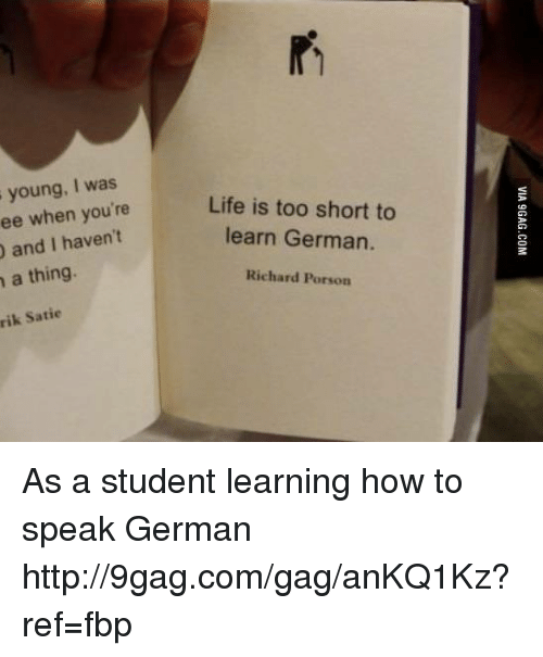 Dank, 🤖, and Student: young, I was  when you're  Life is too short to  and I haven't  learn German.  a thing.  Richard Porson  Satie As a student learning how to speak German http://9gag.com/gag/anKQ1Kz?ref=fbp