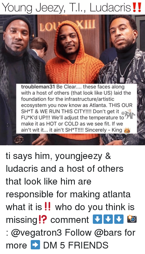 Friends, Young Jeezy, and Ludacris: Young Jeezy, T.I., Ludacris !!  o KII  troubleman31 Be Clear.... these faces along  with a host of others (that look like US) laid the  foundation for the infrastructure/artistic  ecosystem you now know as Atlanta. THIS OUR  SH*T & WE RUN THIS CITY!!!! Don't get it @ 河  FU*K'd UP! We'll adjust the temperature to  make it as HOT or COLD as we see fit. If we  ain't wit it... it ain't SH*T!!!! Sincerely -King ti says him, youngjeezy & ludacris and a host of others that look like him are responsible for making atlanta what it is‼️ who do you think is missing⁉️ comment ⬇️⬇️⬇️ 📸: @vegatron3 Follow @bars for more ➡️ DM 5 FRIENDS