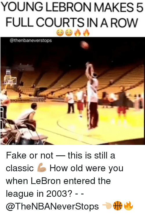 Fake, Lebron, and The League: YOUNG LEBRON MAKES5  FULL COURTS INA ROW  @thenbaneverstops Fake or not — this is still a classic 💪🏽 How old were you when LeBron entered the league in 2003? - - @TheNBANeverStops 👈🏼🏀🔥