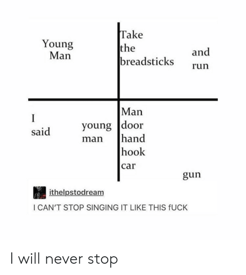 Run, Singing, and Fuck: Young  Man  Take  the  breadsticks  and  run  Man  young |door  OOr  Said  man hand  hook  car  gun  ithelpstodream  I CAN'T STOP SINGING IT LIKE THIS fUCK I will never stop