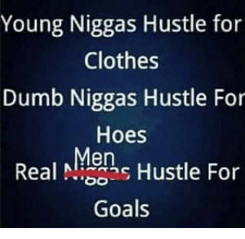 Clothes, Dumb, and Goals: Young Niggas Hustle for  Clothes  Dumb Niggas Hustle For  Hoes  Real ehs Hustle For  Goals  Men