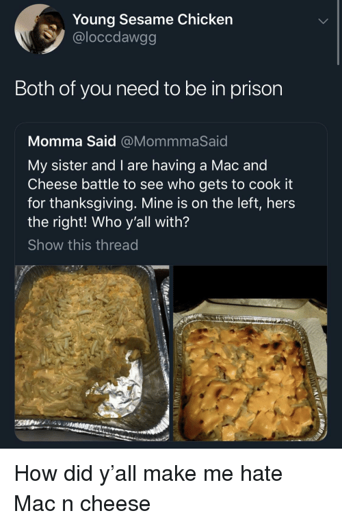 Thanksgiving, Prison, and Chicken: Young Sesame Chicken  @loccdawgg  Both of you need to be in prison  Momma Said @MommmaSaid  My sister and I are having a Mac and  Cheese battle to see who gets to cook it  for thanksgiving. Mine is on the left, hers  the right! Who y'all with?  Show this thread How did y'all make me hate Mac n cheese
