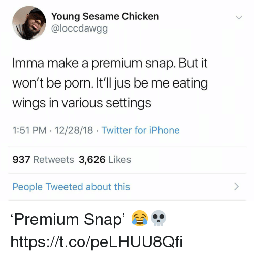 Iphone, Twitter, and Chicken: Young Sesame Chicken  @loccdawgg  Imma make a premium snap. But it  won't be porn. It'll jus be me eating  wings in various settings  1:51 PM 12/28/18 Twitter for iPhone  937 Retweets 3,626 Likes  People Tweeted about this 'Premium Snap' 😂💀 https://t.co/peLHUU8Qfi
