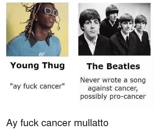 young thug ay fuck cancer the beatles never wrote a 13927259 young thug ay fuck cancer the beatles never wrote a song against,Beatles Meme