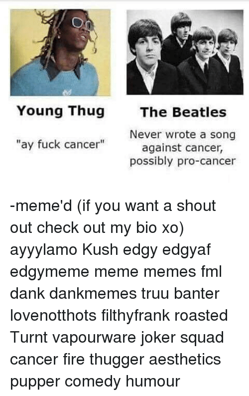"Dank, Fire, and Fml: Young Thug The Beatles  Never wrote a song  ""ay fuck cancer""  against cancer,  possibly pro-cancer -meme'd (if you want a shout out check out my bio xo) ayyylamo Kush edgy edgyaf edgymeme meme memes fml dank dankmemes truu banter lovenotthots filthyfrank roasted Turnt vapourware joker squad cancer fire thugger aesthetics pupper comedy humour"
