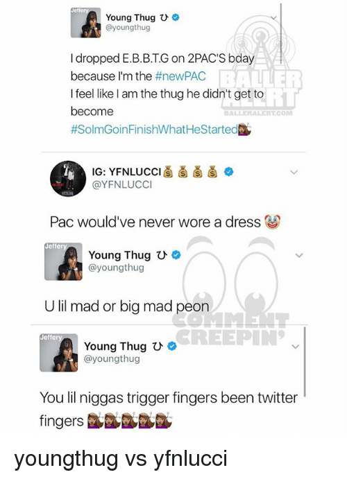 Memes, Thug, and Twitter: Young Thug  U  @youngthug  I dropped E.B.B.TG on 2PAC'S bday  because I'm the  #newPAC  I feel like am the thug he didn't get to  become  ALLER ALERT COM  #SolmGoinFinishWhatHeStarted  IG: YFNLUCCI  @YFNLUCCI  Pac would've never wore a dress U  Jeffe  Young Thug U  ayoungthug  U lil mad or big mad p  CREEPIN  Jeffe  Young Thug  ayoungthug  You lil niggas trigger fingers been twitter youngthug vs yfnlucci