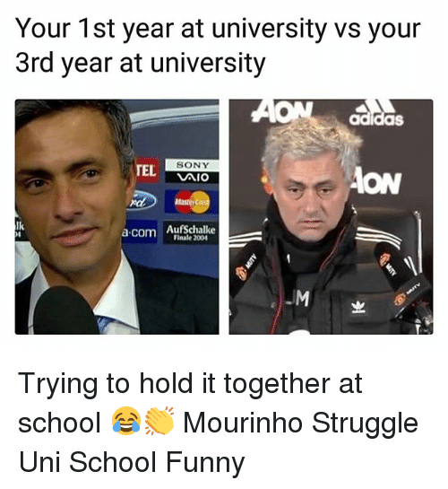 Adidas, Bailey Jay, and Funny: Your 1st year at university vs your  3rd year at university  AON adidas  TEL  SONY  Aio  ON  ndAasterC  lk  a.com AufSchalke  Finale 200  -M Trying to hold it together at school 😂👏 Mourinho Struggle Uni School Funny