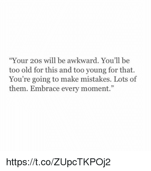 """Awkward, Girl Memes, and Old: """"Your 20s will be awkward. You'll be  too old for this and too young for that.  You're going to make mistakes. Lots of  them. Embrace every moment."""" https://t.co/ZUpcTKPOj2"""