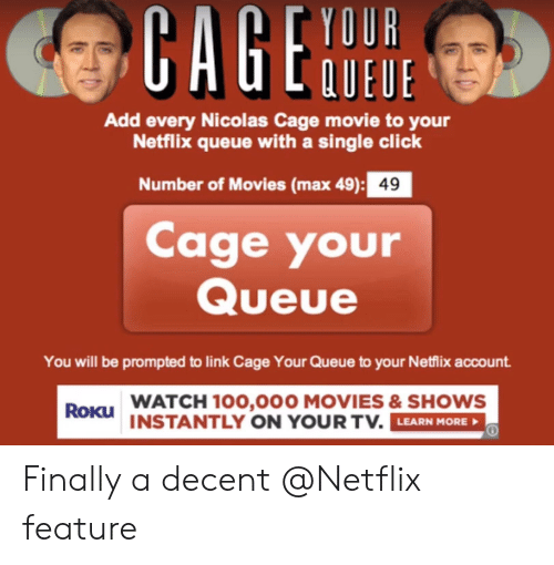 Anaconda, Click, and Movies: YOUR  Add every Nicolas Cage movie to your  Netflix queue with a single click  Number of Movies (max 49):  49  Cage your  Queue  You will be prompted to link Cage Your Queue to your Netflix account  WATCH 100,0OO MOVIES&SHOWS  INSTANTLY ON YOUR TV.  RoKu  LEARN MORE Finally a decent @Netflix feature