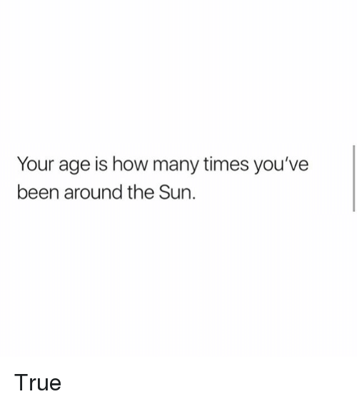 How Many Times, Memes, and True: Your age is how many times you've  been around the Sun. True