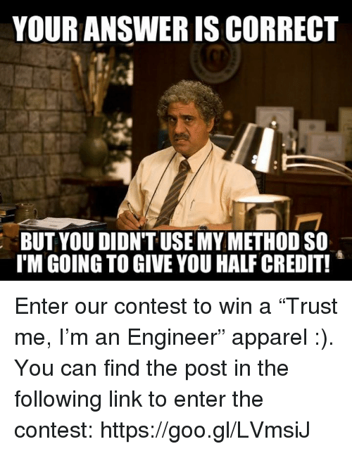 "Link, The Following, and Engineering: YOUR ANSWER IS CORRECT  BUT YOU DIDN'T USE MY METHOD SO  TM GOING TO GIVE YOU HALF CREDIT! Enter our contest to win a ""Trust me, I'm an Engineer"" apparel :). You can find the post in the following link to enter the contest: https://goo.gl/LVmsiJ"