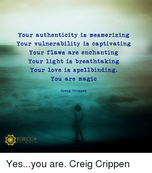 Love, Memes, and Magic: Your authenticity is mesmerizing  Your vulnerability is captivating  Your flaws are enchanting  Your light is breathtaking  Your love is spellbinding.  You are magic  Creig Crippen  REBECCA  BALDWIN Yes...you are.  Creig Crippen