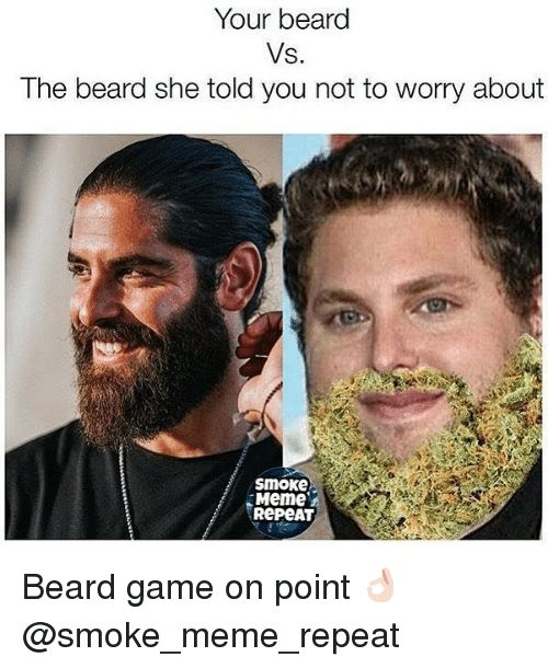 Beard, Meme, and Weed: Your beard  Vs.  The beard she told you not to worry about  smoke  Meme  RepeAT Beard game on point 👌🏻 @smoke_meme_repeat