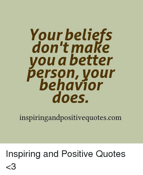 Your Beliefs Dont Make Vou A Better Person Your Behavior Does