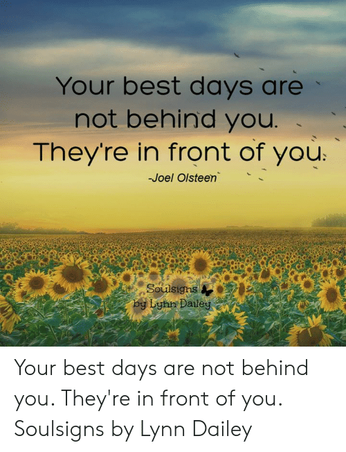 Memes, Best, and 🤖: Your best days are  not behind you  They're in front of you  -Joel Olsteen  by Lyhn Dailey Your best days are not behind you.  They're in front of you.  Soulsigns by Lynn Dailey