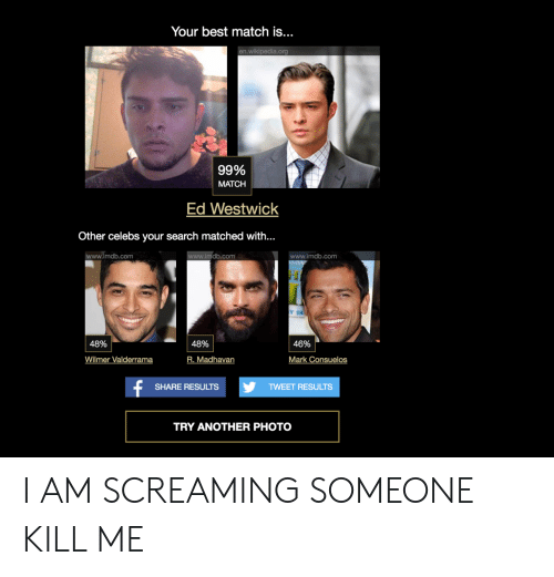 Wikipedia, Best, and Imdb: Your best match is...  n.wikipedia.org  99% |  MATCH  Ed Westwick  Other celebs your search matched with...  www.imdb.com  mdb.com  mdb.com  Y 18  | 48% |  46%  Wilmer Valderrama  R. Madhavan  Mark Consuelos  SHARE RESULTS  TWEET RESULTS  TRY ANOTHER PHOTO I AM SCREAMING SOMEONE KILL ME