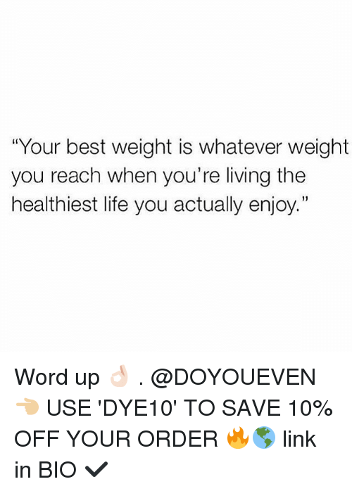"""Gym, Life, and Best: """"Your best weight is whatever weight  you reach when you're living the  healthiest life you actually enjoy."""" Word up 👌🏻 . @DOYOUEVEN 👈🏼 USE 'DYE10' TO SAVE 10% OFF YOUR ORDER 🔥🌎 link in BIO ✔️"""