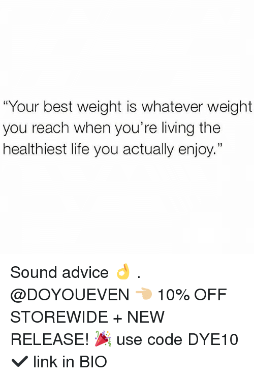 """Advice, Gym, and Life: """"Your best weight is whatever weight  you reach when you're living the  healthiest life you actually enjoy."""" Sound advice 👌 . @DOYOUEVEN 👈🏼 10% OFF STOREWIDE + NEW RELEASE! 🎉 use code DYE10 ✔️ link in BIO"""