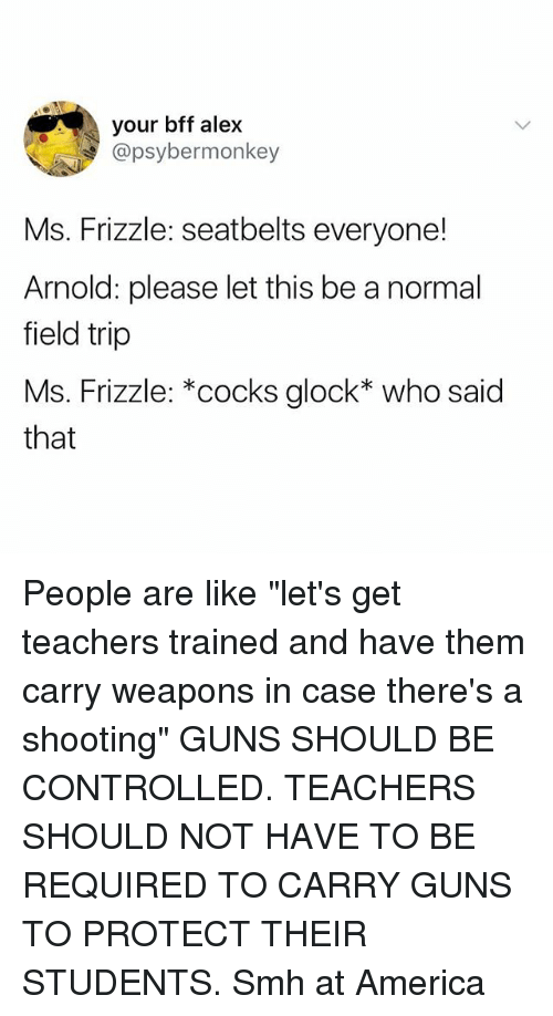 "America, Field Trip, and Guns: your bff alex  @psybermonkey  Ms. Frizzle: seatbelts everyone!  Arnold: please let this be a normal  field trip  Ms. Frizzle: *cocks glock* who said  that People are like ""let's get teachers trained and have them carry weapons in case there's a shooting"" GUNS SHOULD BE CONTROLLED. TEACHERS SHOULD NOT HAVE TO BE REQUIRED TO CARRY GUNS TO PROTECT THEIR STUDENTS. Smh at America"