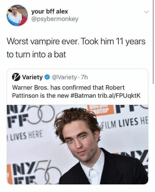 Batman, Warner Bros., and Film: your bff alex  @psybermonkey  Worst vampire ever. Took him 11 years  to turn into a bat  Variety @Variety 7h  Warner Bros. has confirmed that Robert  Pattinson is the new #Batman trib.al/FPUqktK  NZ  FFO  enter  FILM LIVES HE  LIVES HERE  NYA  FE