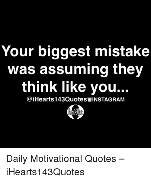 Image of: Sayings Instagram Quotes And Think Your Biggest Mistake Was Assuming They Think Like You Daily Motivational Quotes Ihearts143quotes Funny Your Biggest Mistake Was Assuming They Think Like You Instagram