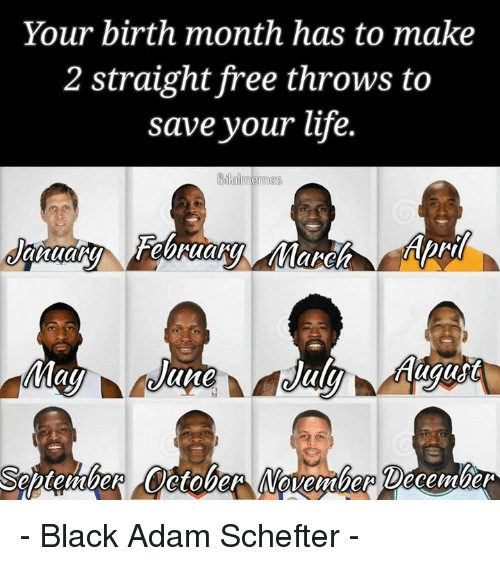 Life, Black, and Free: Your birth month has to make  2 straight free throws to  save your life.  au  une  Septenther Oetober MVovember December - Black Adam Schefter -