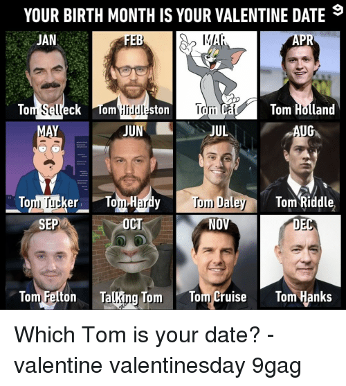 9gag, Memes, and Tom Cruise: YOUR BIRTH MONTH IS YOUR VALENTINE DATE  JAN  FEB  APR  To  Sell  eck Tonm  liud  ston  om C  Tom Holland  UNJUL  yToDaley  OCT  er To  Tom Riddle  SEP  NO  Tom Elton TaRing Tom Tom/Cruise Tom anks Which Tom is your date?⠀ -⠀ valentine valentinesday 9gag