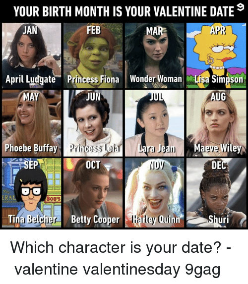9gag, Lisa Simpson, and Memes: YOUR BIRTH MONTH IS YOUR VALENTINE DATE  JAN  FEB  MAR  APR  April ludgate Princess Fiona Wonder Woman Lisa Simpson  MA  IIL  AUG  Phoebe Buffay Princess Leia  OCT  DEC  RA  BOB'S  . Tina Belcher  BettyCooper Earley Quinn, OShuri Which character is your date?⠀ -⠀ valentine valentinesday 9gag