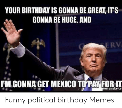 Birthday Funny And Memes YOUR BIRTHDAY IS GONNA BE GREAT ITS Political
