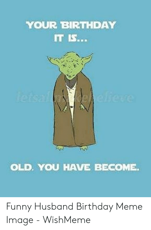 Birthday, Funny, and Meme: YOUR BIRTHDAY  IT IS...  OLD, YOU HAVE BECOME Funny Husband Birthday Meme Image - WishMeme