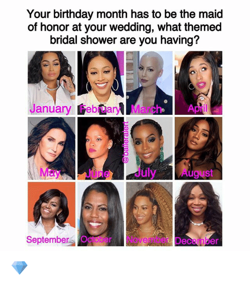 Birthday, Memes, and Shower: Your birthday month has to be the maid  of honor at your wedding, what themed  bridal shower are you having?  January February March April a  May e July August  September October Nove  Deceinber 💎