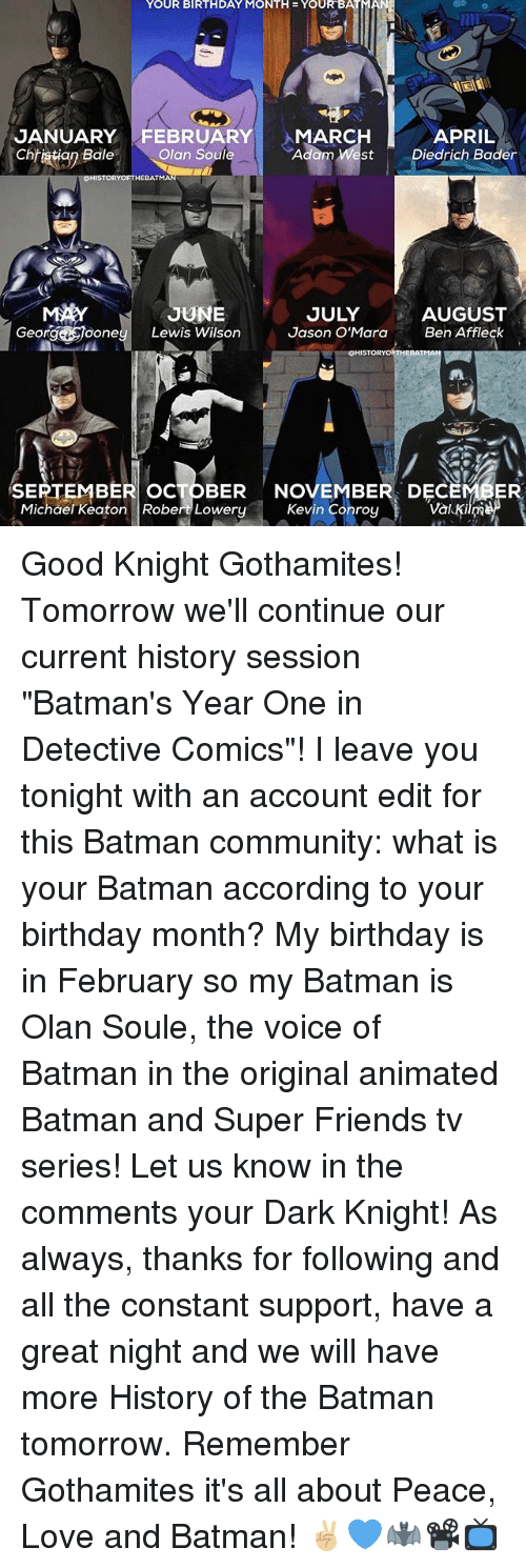 """Batman, Birthday, and Community: YOUR BIRTHDAY MONTH YOUR BAT  JANUARY FEBRUARY  MARC  APRIL  Chhiatiop  Bale  Olan Soule  Adam West Diedrich Bader  HEBATMA  UNE  AUGUST  JULY  George One  Lewis Wilson  Jason O'Mara  Ben Affleck  OHISTORYORTHEBATMAN  SEPTEMBER ocTOBER NOVEMBER DEC  Kevin Conroy  Val Kim  Michael Keaton Robert Lowery Good Knight Gothamites! Tomorrow we'll continue our current history session """"Batman's Year One in Detective Comics""""! I leave you tonight with an account edit for this Batman community: what is your Batman according to your birthday month? My birthday is in February so my Batman is Olan Soule, the voice of Batman in the original animated Batman and Super Friends tv series! Let us know in the comments your Dark Knight! As always, thanks for following and all the constant support, have a great night and we will have more History of the Batman tomorrow. Remember Gothamites it's all about Peace, Love and Batman! ✌🏼💙🦇📽📺"""