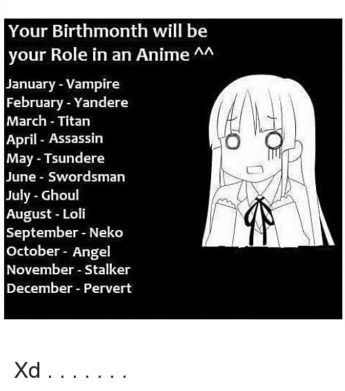 Anime, Memes, and Angel: Your Birthmonth will be  your Role in an Anime AA  January Vampire  February Yandere  March-Titan  April Assassin  May Tsundere  June Swordsman  July Ghoul  August Loli  September Neko  October Angel  November Stalker  December Pervert Xd . . . . . . .