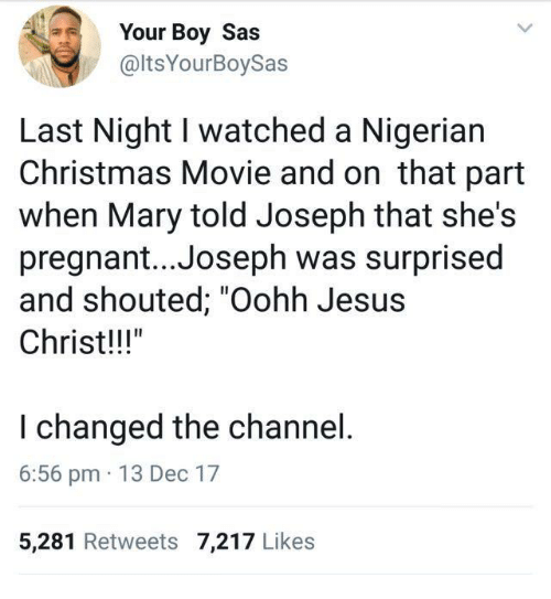 "Christmas, Jesus, and Pregnant: Your Boy Sas  @ltsYourBoySas  Last Night I watched a Nigerian  Christmas Movie and on that part  when Mary told Joseph that she's  pregnant... Joseph was surprised  and shouted; ""Oohh Jesus  Christ!!""  I changed the channel  6:56 pm 13 Dec 17  5,281 Retweets 7,217 Likes"