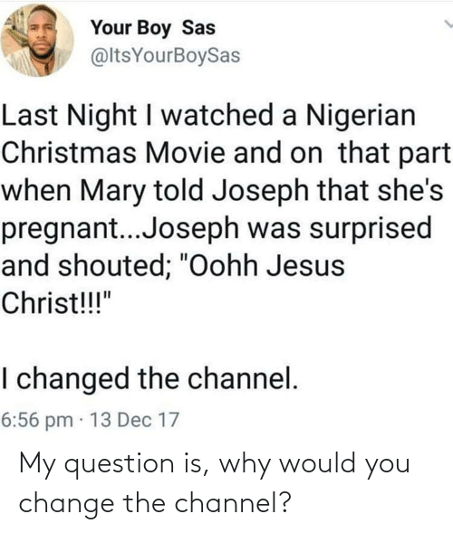 """Christmas, Jesus, and Pregnant: Your Boy Sas  @ltsYourBoySas  Last Night I watched a Nigerian  Christmas Movie and on that part  when Mary told Joseph that she's  pregnant..Joseph was surprised  and shouted; """"Oohh Jesus  Christ!!!""""  I changed the channel.  6:56 pm · 13 Dec 17 My question is, why would you change the channel?"""