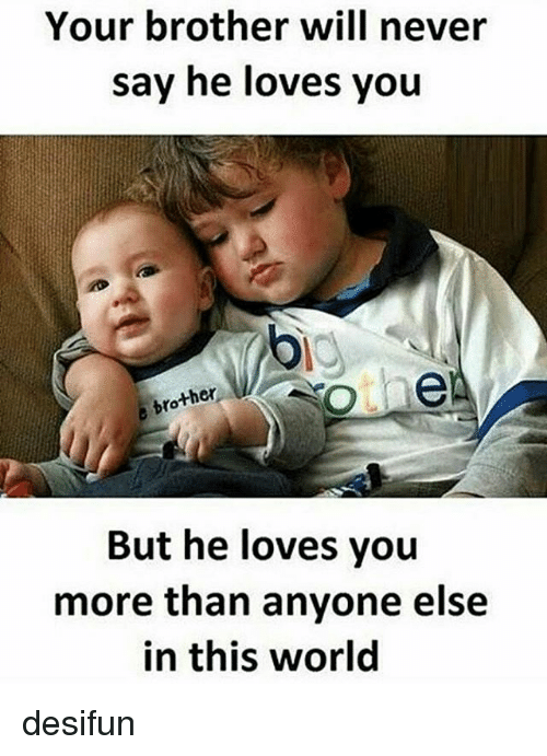 Memes, World, and Never: Your brother will never  say he loves you  ther  But he loves you  more than anyone else  in this world desifun