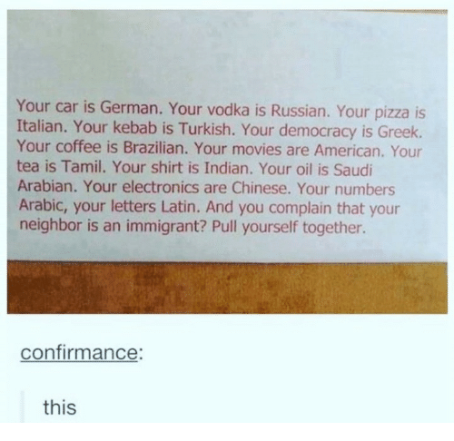 Movies, Pizza, and American: Your car is German. Your vodka is Russian. Your pizza is  Italian. Your kebab is Turkish. Your democracy is Greek.  Your coffee is Brazilian. Your movies are American. Your  tea is Tamil. Your shirt is Indian. Your oil is Saudi  Arabian. Your electronics are Chinese. Your numbers  Arabic, your letters Latin. And you complain that your  neighbor is an immigrant? Pull yourself together.  confirmance  this
