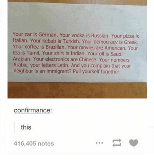 Ironic, Movies, and Pizza: Your car is Your vodka is Russian. Your pizza is  Italian. Your kebab is Turkish. Your democracy is Greek.  Your coffee is Brazilian. Your movies are American. Your  tea is Tamil. Your shirt is Indian. Your oil is Saudi  Arabian. Your electronics are Chinese. Your numbers  Arabic, your letters Latin. And you complain that your  neighbor is an immigrant? Pull yourself together.  confirmance  this  416,405 notes