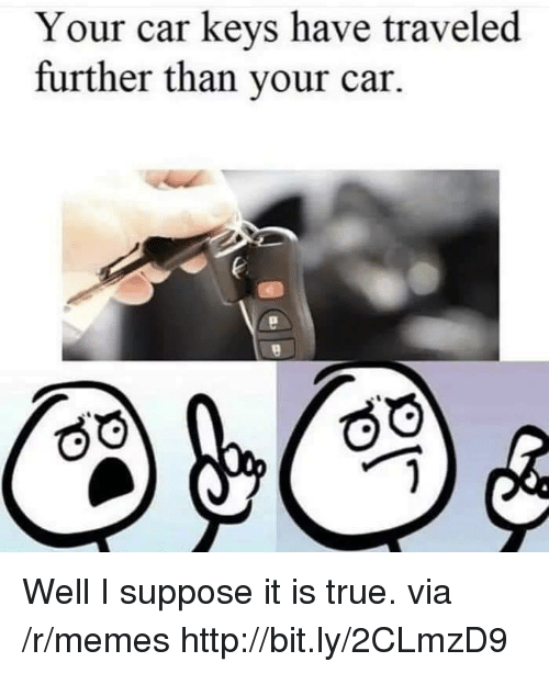 Memes, True, and Http: Your car keys have traveled  further than your car. Well I suppose it is true. via /r/memes http://bit.ly/2CLmzD9