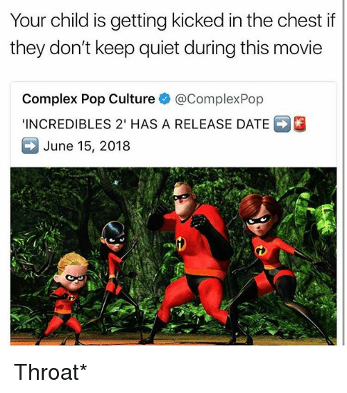 Complex, Memes, and Pop: Your child is getting kicked in the chest if  they don't keep quiet during this movie  Complex Pop Culture e》 @ComplexPop  INCREDIBLES 2' HAS A RELEASE DATE  June 15, 2018 Throat*