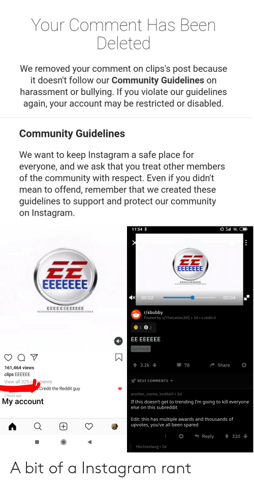 Community, Instagram, and Meme: Your Comment Has Been  Deleted  We removed your comment on clips's post because  it doesn't follow our Community Guidelines on  harassment or bullying. If you violate our guidelines  again, your account may be restricted or disabled.  Community Guidelines  We want to keep Instagram a safe place for  everyone, and we ask that you treat other members  of the community with respect. Even if you didn't  mean to offend, remember that we created these  guidelines to support and protect our community  on Instagram.  11:54  EEEEEEE  EEEEEEE  EEEEEEEEEEEE  CCCCECEEEEEECECCEEEEEECEEEEECE  00:02  00:04  EEEEEEEEEEEE  r/sbubby  Posted by u/TheLatios381 3d v.redd.it  1 S 2  EE EEEEEE  Eef Freef!  t 3.2k  Share  78  161,464 views  clips EEEEEE  View all 325 c pments  BEST COMMENTS  Credit the Reddit guy  another_meme_lord669.3d  2 hours agO  My account  If this doesn't get to trending I'm going to kill everyone  else on this subreddit  Edit: this has multiple awards and thousands of  upvotes, you've all been spared  t310  Reply  Hlichtenberg 3d  K A bit of a Instagram rant