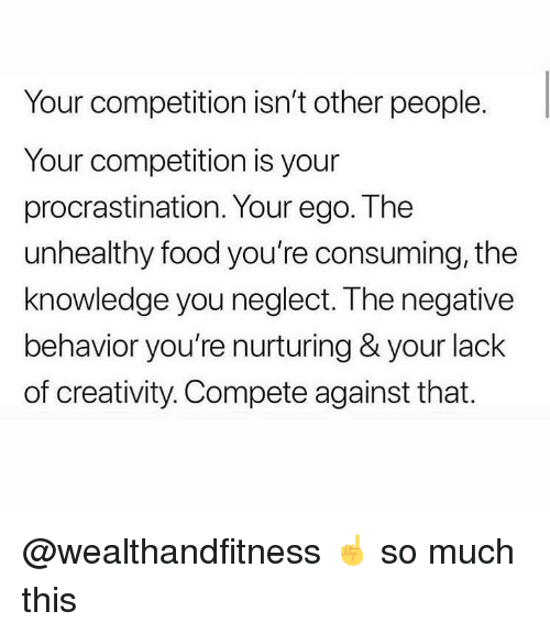 Food, Gym, and Knowledge: Your competition isn't other people.  Your competition is your  procrastination. Your ego. The  unhealthy food you're consuming, the  knowledge you neglect. The negative  behavior you're nurturing & your lack  of creativity. Compete against that. @wealthandfitness ☝️ so much this
