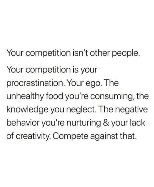 Food, Knowledge, and Procrastination: Your competition isn't other people.  Your competition is your  procrastination. Your ego. The  unhealthy food you're consuming, the  knowledge you neglect. The negative  behavior you're nurturing & your lack  of creativity. Compete against that