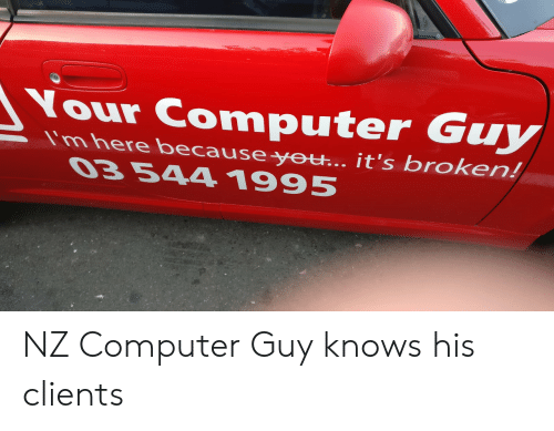 Computer, You, and Guy: Your Computer Guy  Imhere because yeu.. it's broken  you it's broken!  03 544 1995 NZ Computer Guy knows his clients