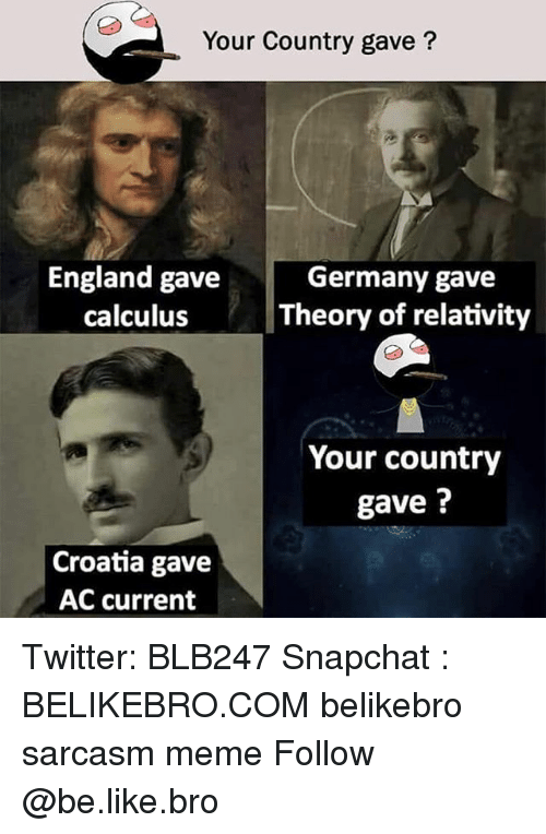 Be Like, England, and Meme: Your Country gave?  England gave  calculus  Germany gave  Theory of relativity  Your country  gave?  Croatia gave  AC current Twitter: BLB247 Snapchat : BELIKEBRO.COM belikebro sarcasm meme Follow @be.like.bro
