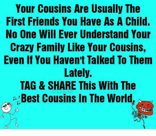 Crazy, Family, and Friends: Your Cousins Are Usually The  First Friends You Have As A Child.  No One Will Ever Understand Your  Crazy Family Like Your Cousins,  Even If You Haven't Talked To Them  Lately.  TAG & SHARE This With The  , Best Cousins In The World