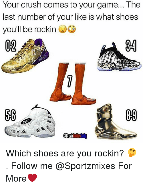 Crush, Memes, and Shoes: Your crush comes to your game... The  last number of your like is what shoes  you'll be rockin  02  34  IL  09  Break Which shoes are you rockin? 🤔 . Follow me @Sportzmixes For More❤️
