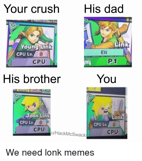 Crush, Dad, and Memes: Your crush  His dad  89  Young Link  Link  CPU Lv.  Eli  CPU  P1  His brother  You  loon Link  CPU Lv.  Lonk  CPU  u/HackMcSwack  CPU We need lonk memes