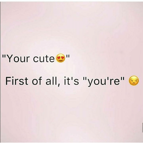 Your Cute First of All It's You're | Cute Meme on ME ME