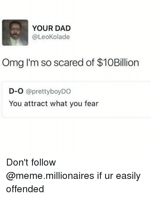 Dad, Meme, and Omg: YOUR DAD  @LeoKolade  Omg I'm so scared of $10Billion  D-O @prettyboyDO  You attract what you fear Don't follow @meme.millionaires if ur easily offended